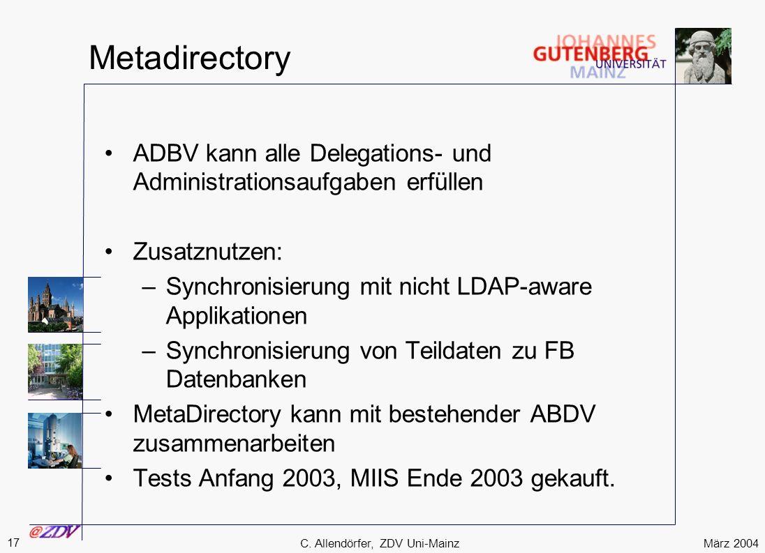 März 2004 17 C. Allendörfer, ZDV Uni-Mainz Metadirectory ADBV kann alle Delegations- und Administrationsaufgaben erfüllen Zusatznutzen: –Synchronisier