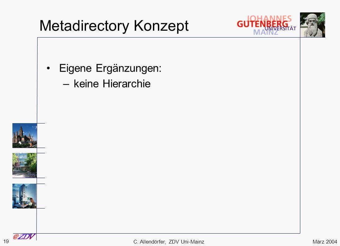 März 2004 19 C. Allendörfer, ZDV Uni-Mainz Metadirectory Konzept Eigene Ergänzungen: –keine Hierarchie
