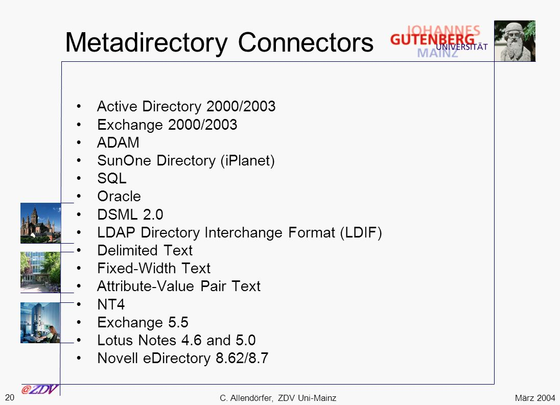 März 2004 20 C. Allendörfer, ZDV Uni-Mainz Metadirectory Connectors Active Directory 2000/2003 Exchange 2000/2003 ADAM SunOne Directory (iPlanet) SQL