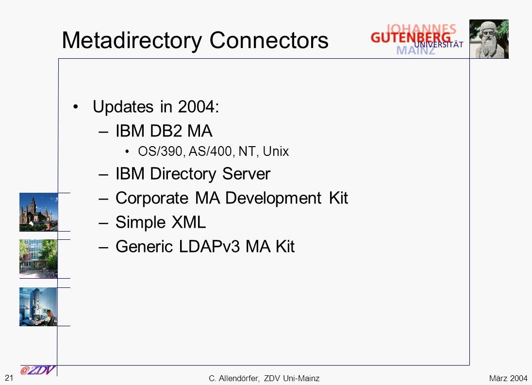 März 2004 21 C. Allendörfer, ZDV Uni-Mainz Metadirectory Connectors Updates in 2004: –IBM DB2 MA OS/390, AS/400, NT, Unix –IBM Directory Server –Corpo