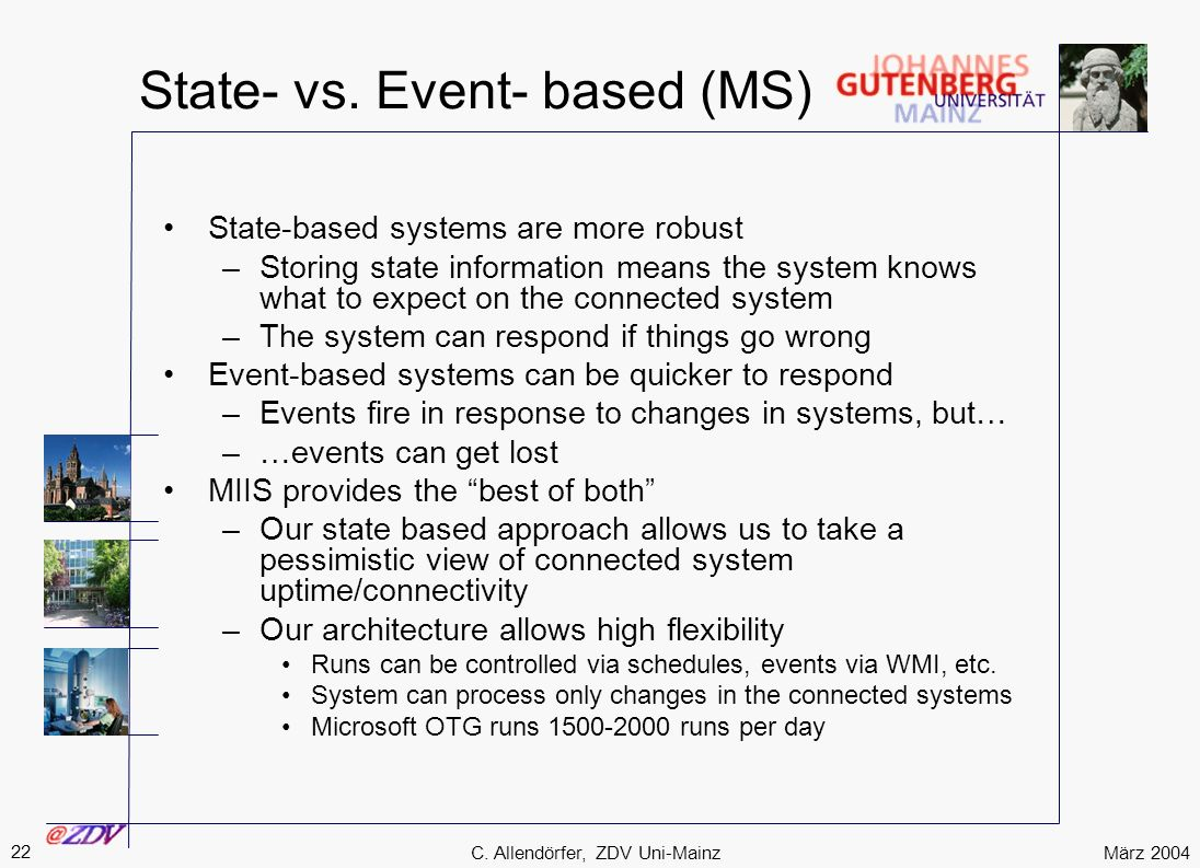 März 2004 22 C. Allendörfer, ZDV Uni-Mainz State- vs. Event- based (MS) State-based systems are more robust –Storing state information means the syste
