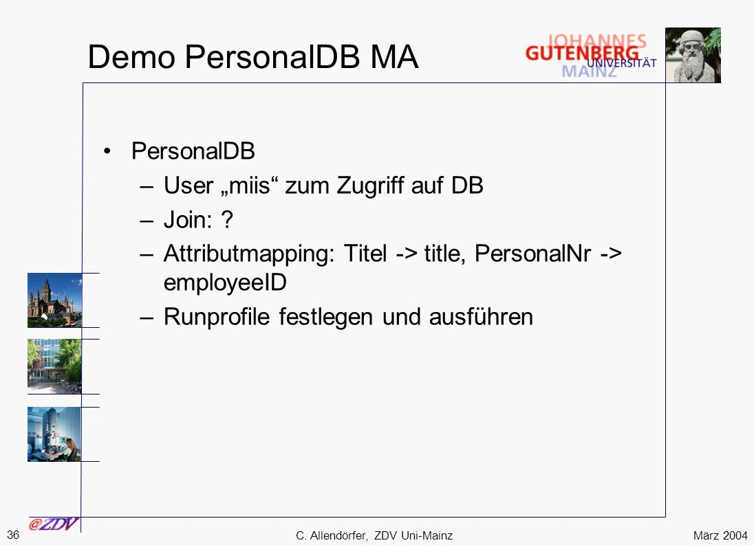 März 2004 36 C. Allendörfer, ZDV Uni-Mainz Demo PersonalDB MA PersonalDB –User miis zum Zugriff auf DB –Join: ? –Attributmapping: Titel -> title, Pers