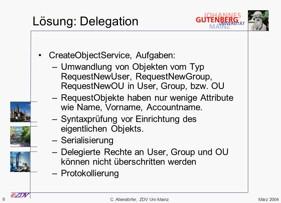 März 2004 8 C. Allendörfer, ZDV Uni-Mainz Lösung: Delegation CreateObjectService, Aufgaben: –Umwandlung von Objekten vom Typ RequestNewUser, RequestNe