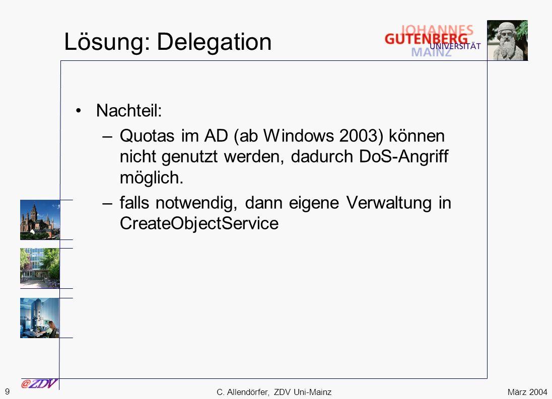 März 2004 9 C. Allendörfer, ZDV Uni-Mainz Lösung: Delegation Nachteil: –Quotas im AD (ab Windows 2003) können nicht genutzt werden, dadurch DoS-Angrif
