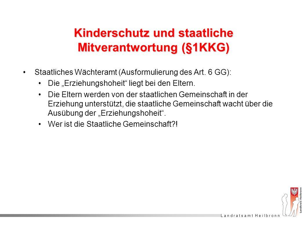 L a n d r a t s a m t H e i l b r o n n Kinderschutz und staatliche Mitverantwortung (§1KKG) Staatliches Wächteramt (Ausformulierung des Art. 6 GG): D