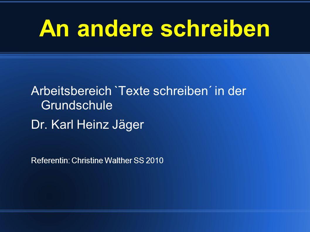 Arbeitsbereich `Texte schreiben´ in der Grundschule Dr. Karl Heinz Jäger Referentin: Christine Walther SS 2010 An andere schreiben