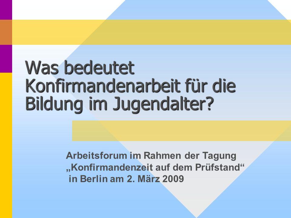Was bedeutet Konfirmandenarbeit für die Bildung im Jugendalter? Arbeitsforum im Rahmen der Tagung Konfirmandenzeit auf dem Prüfstand in Berlin am 2. M