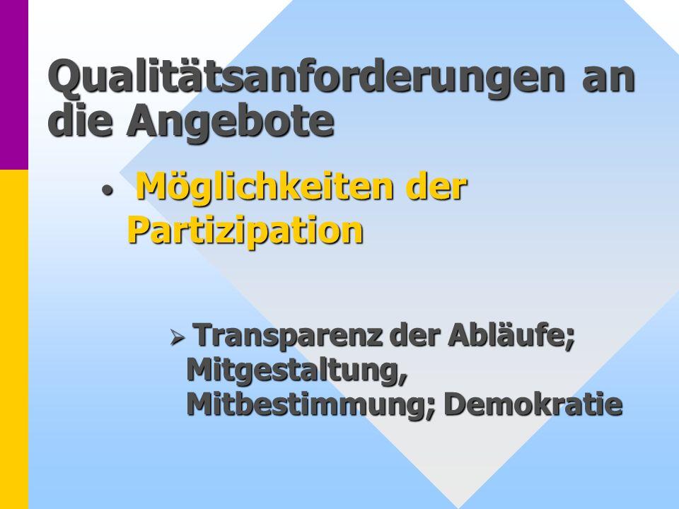 Qualitätsanforderungen an die Angebote Möglichkeiten der Partizipation Möglichkeiten der Partizipation Transparenz der Abläufe; Mitgestaltung, Mitbest