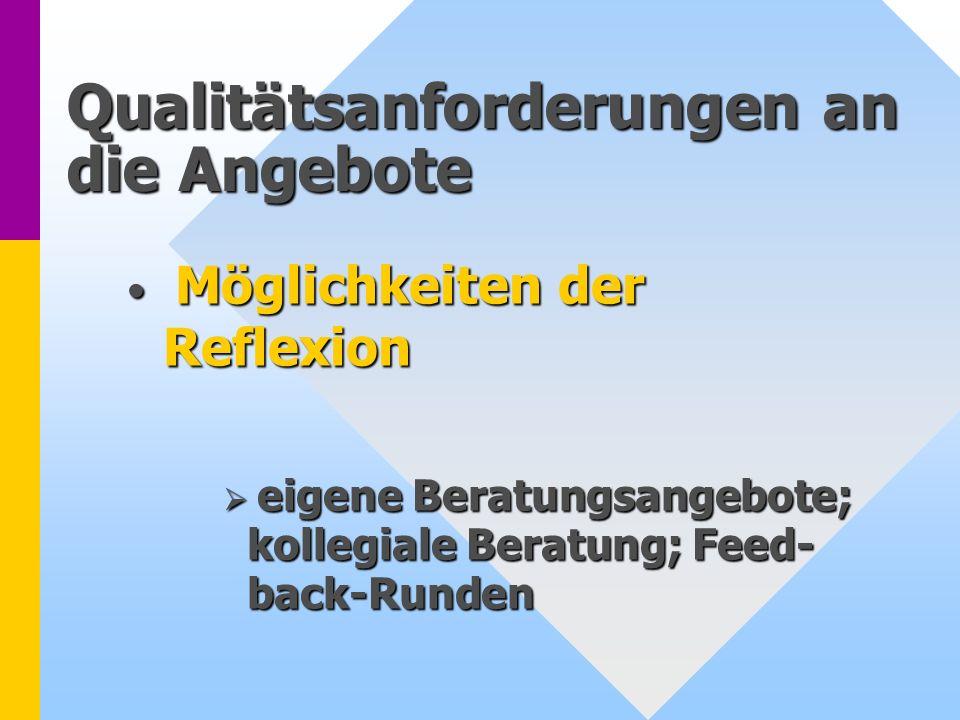 Qualitätsanforderungen an die Angebote Möglichkeiten der Reflexion Möglichkeiten der Reflexion eigene Beratungsangebote; kollegiale Beratung; Feed- ba
