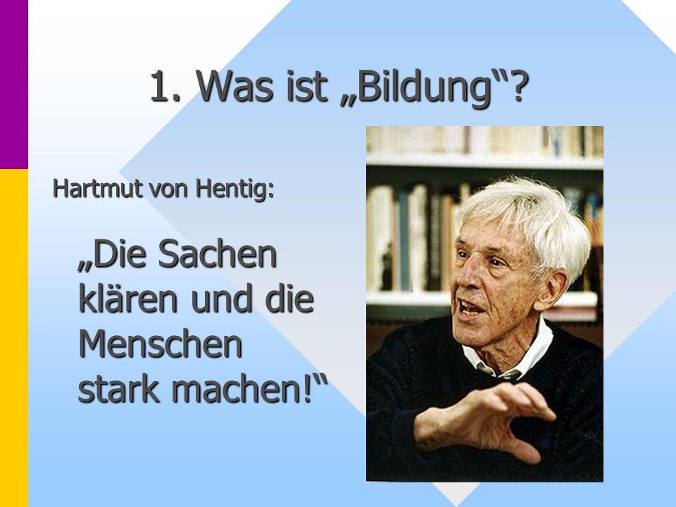 1. Was ist Bildung? Hartmut von Hentig: Die Sachen klären und die Menschen stark machen!
