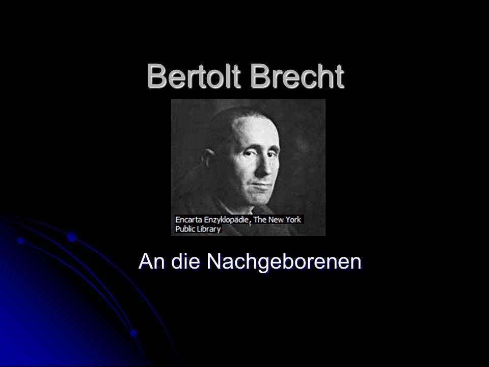Biografie Bertolt Brecht Eugen Bertolt Friedrich Brecht wurde als Sohn eines Papierfabrikanten 1898 in Augsburg geboren Eugen Bertolt Friedrich Brecht wurde als Sohn eines Papierfabrikanten 1898 in Augsburg geboren 1917-1918 studierte er Philosophie und Medizin 1917-1918 studierte er Philosophie und Medizin 1918 Einsetzung im Augsburger Lazarett als Sanitätssoldat 1918 Einsetzung im Augsburger Lazarett als Sanitätssoldat 1924 zog er nach Berlin, wo er als Dramaturg tätig war 1924 zog er nach Berlin, wo er als Dramaturg tätig war 1926 entdeckte Brecht den Marxismus für sich und engagierte sich für sozialistisch- kommunistische Gesellschaftskritik 1926 entdeckte Brecht den Marxismus für sich und engagierte sich für sozialistisch- kommunistische Gesellschaftskritik 28 Februar 1933 nach dem Reichsbrand verließ Brecht Deutschland, begab sich über Prag nach Wien in die Schweiz und landete letztendlich in Dänemark 28 Februar 1933 nach dem Reichsbrand verließ Brecht Deutschland, begab sich über Prag nach Wien in die Schweiz und landete letztendlich in Dänemark Im Exil schrieb Brecht das Gedicht: An die Nachgeborenen Im Exil schrieb Brecht das Gedicht: An die Nachgeborenen 1935 wurde Brecht die Deutsche Staatsbürgerschaft aberkannt 1935 wurde Brecht die Deutsche Staatsbürgerschaft aberkannt 1941 floh Brecht vor den Nazis.