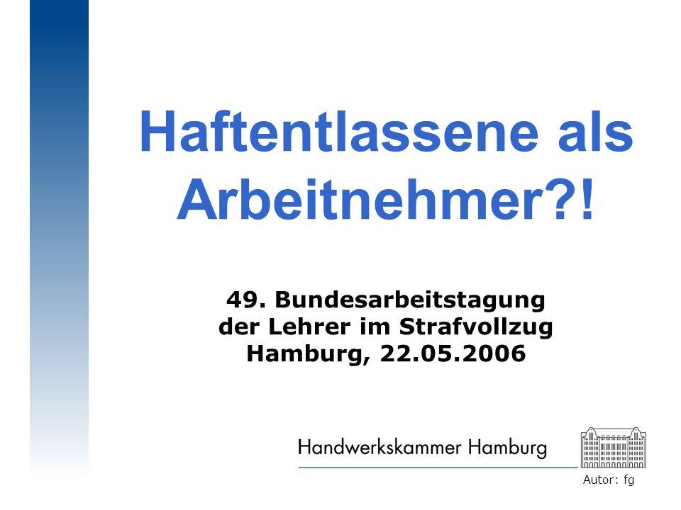Autor: fg Haftentlassene als Arbeitnehmer?! 49. Bundesarbeitstagung der Lehrer im Strafvollzug Hamburg, 22.05.2006