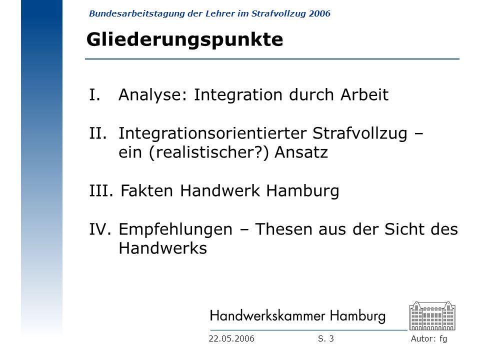 Autor: fg Bundesarbeitstagung der Lehrer im Strafvollzug 2006 S. 322.05.2006 Gliederungspunkte I. Analyse: Integration durch Arbeit II. Integrationsor