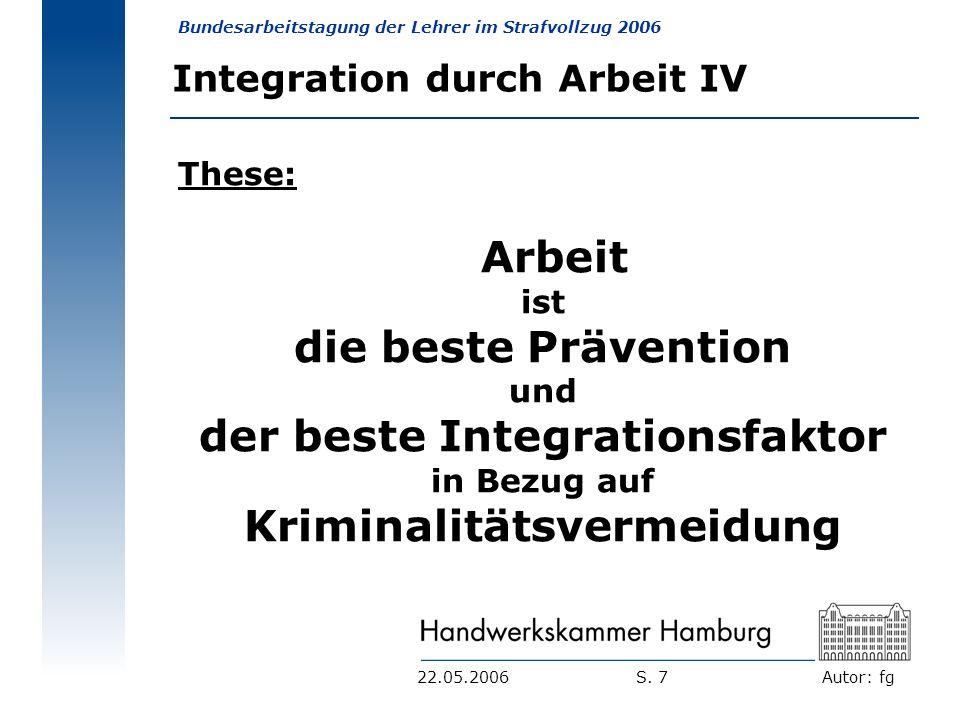 Autor: fg Bundesarbeitstagung der Lehrer im Strafvollzug 2006 S. 722.05.2006 Integration durch Arbeit IV These: Arbeit ist die beste Prävention und de