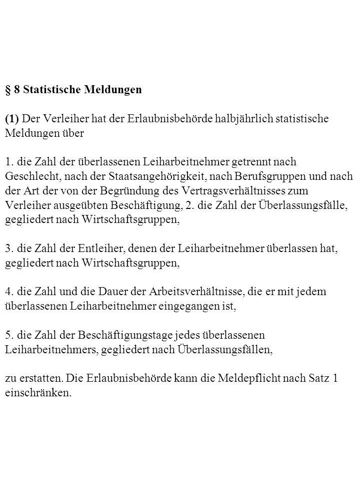 § 8 Statistische Meldungen (1) Der Verleiher hat der Erlaubnisbehörde halbjährlich statistische Meldungen über 1. die Zahl der überlassenen Leiharbeit