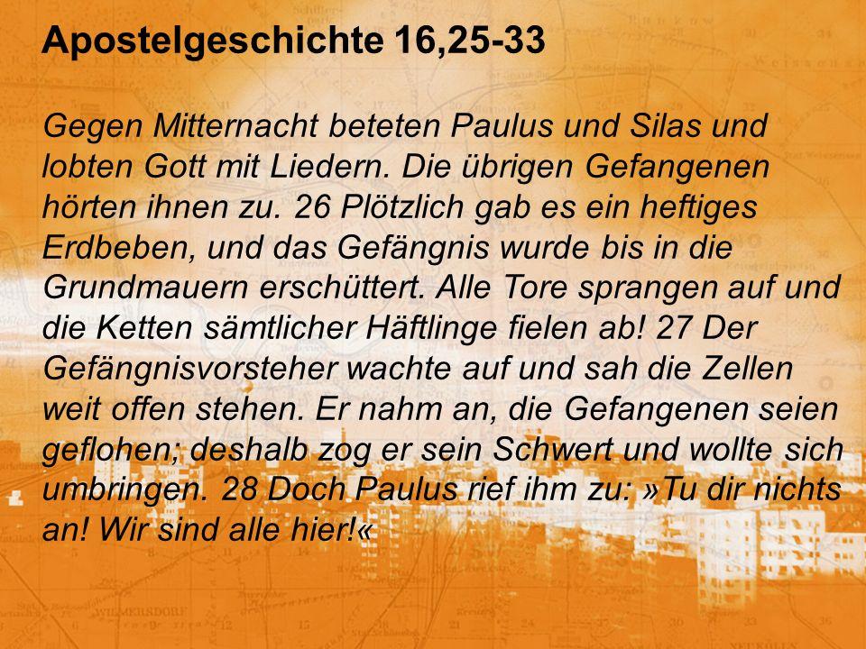 Apostelgeschichte 16,25-33 Gegen Mitternacht beteten Paulus und Silas und lobten Gott mit Liedern.