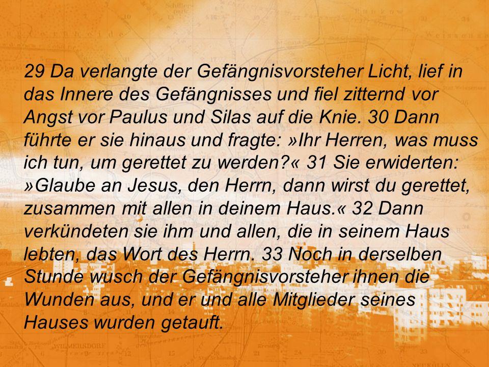 29 Da verlangte der Gefängnisvorsteher Licht, lief in das Innere des Gefängnisses und fiel zitternd vor Angst vor Paulus und Silas auf die Knie.