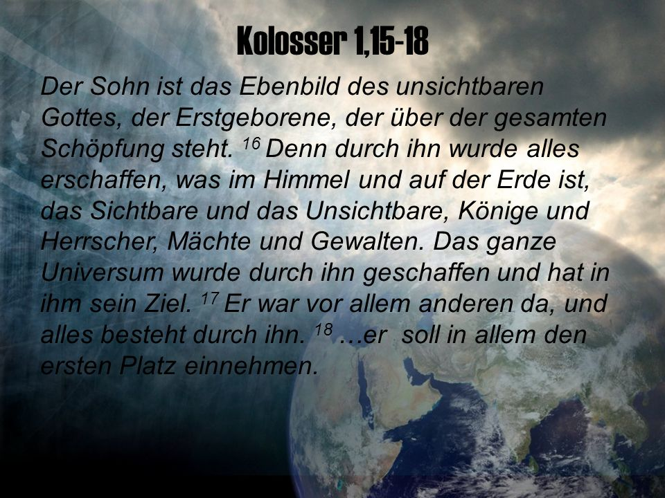 Kolosser 1,15-18 Der Sohn ist das Ebenbild des unsichtbaren Gottes, der Erstgeborene, der über der gesamten Schöpfung steht.