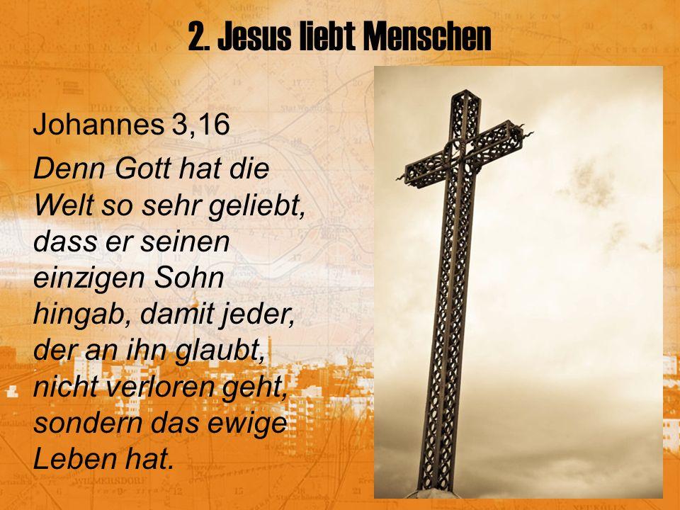 2. Jesus liebt Menschen Johannes 3,16 Denn Gott hat die Welt so sehr geliebt, dass er seinen einzigen Sohn hingab, damit jeder, der an ihn glaubt, nic