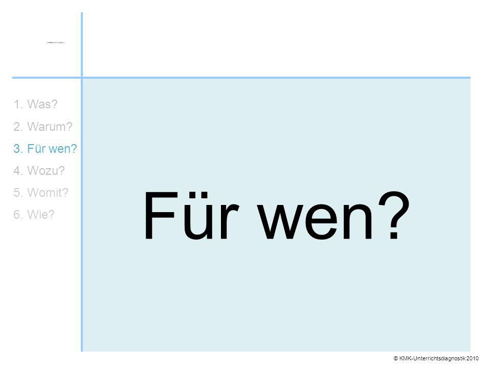 © KMK-Unterrichtsdiagnostik 2010 Für wen? 1. Was? 2. Warum? 3. Für wen? 4. Wozu? 5. Womit? 6. Wie?