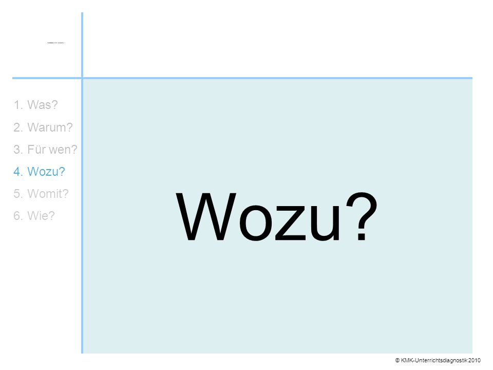 © KMK-Unterrichtsdiagnostik 2010 Wozu? 1. Was? 2. Warum? 3. Für wen? 4. Wozu? 5. Womit? 6. Wie?