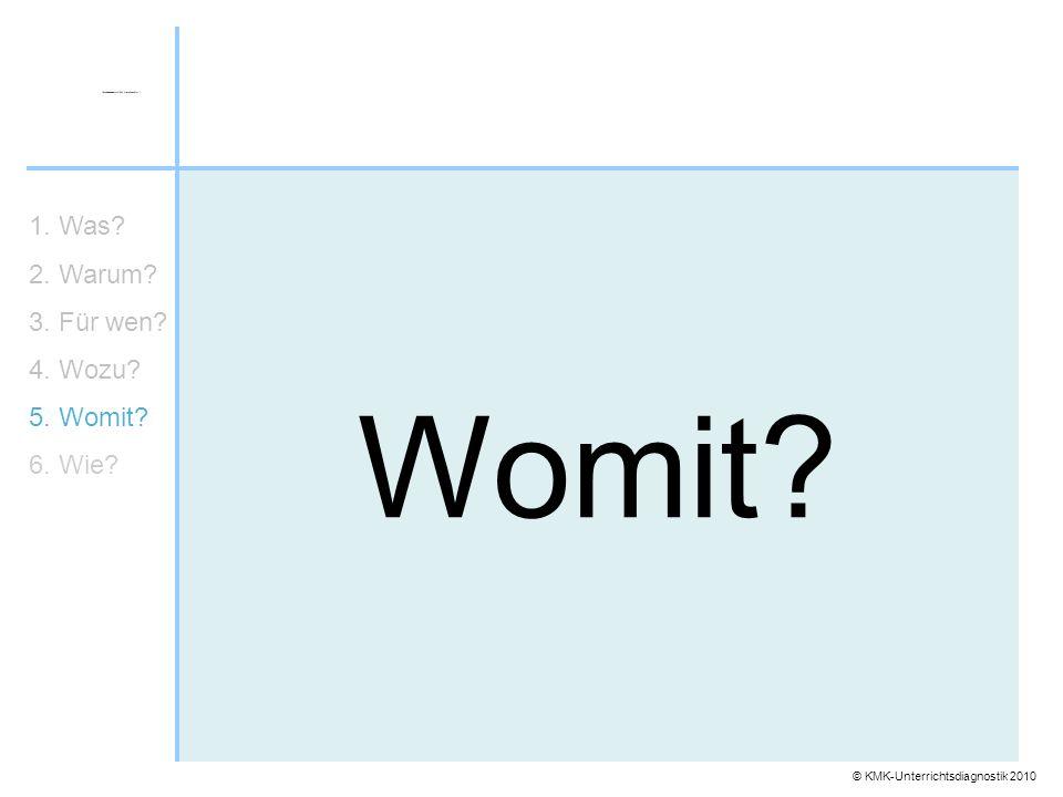 © KMK-Unterrichtsdiagnostik 2010 Womit? 1. Was? 2. Warum? 3. Für wen? 4. Wozu? 5. Womit? 6. Wie?