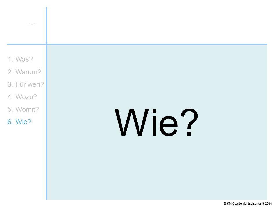 © KMK-Unterrichtsdiagnostik 2010 Wie? 1. Was? 2. Warum? 3. Für wen? 4. Wozu? 5. Womit? 6. Wie?