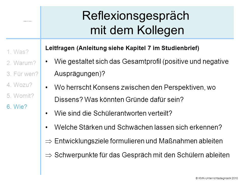 © KMK-Unterrichtsdiagnostik 2010 Reflexionsgespräch mit dem Kollegen 1. Was? 2. Warum? 3. Für wen? 4. Wozu? 5. Womit? 6. Wie? Leitfragen (Anleitung si