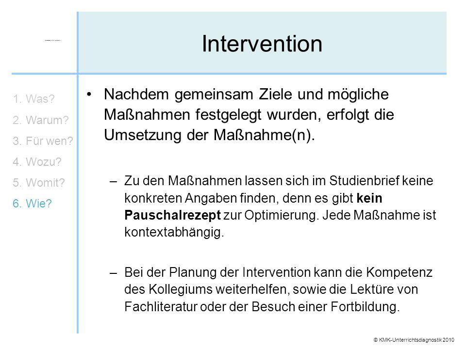 © KMK-Unterrichtsdiagnostik 2010 Intervention 1. Was? 2. Warum? 3. Für wen? 4. Wozu? 5. Womit? 6. Wie? Nachdem gemeinsam Ziele und mögliche Maßnahmen