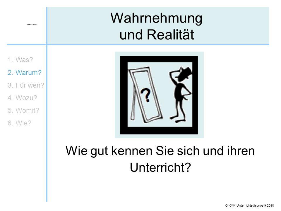 © KMK-Unterrichtsdiagnostik 2010 Wie gut kennen Sie sich und ihren Unterricht? Wahrnehmung und Realität 1. Was? 2. Warum? 3. Für wen? 4. Wozu? 5. Womi