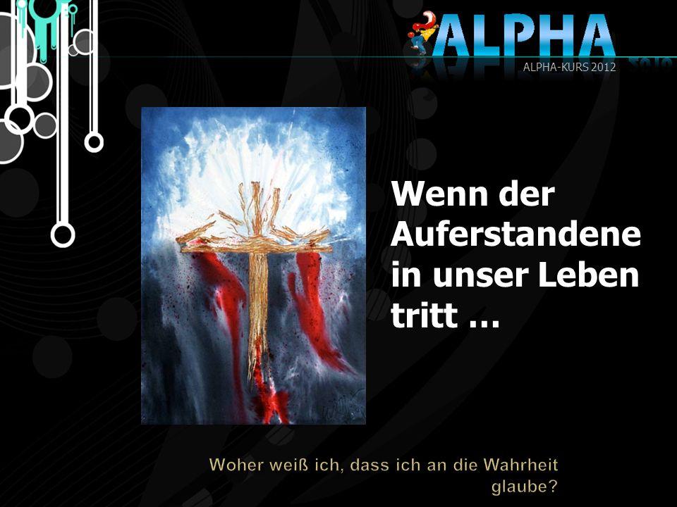Wenn der Auferstandene in unser Leben tritt … ALPHA-KURS 2012