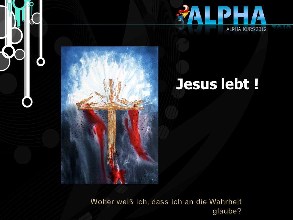 Jesus lebt ! ALPHA-KURS 2012