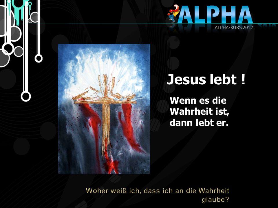 Jesus lebt ! Wenn es die Wahrheit ist, dann lebt er. ALPHA-KURS 2012