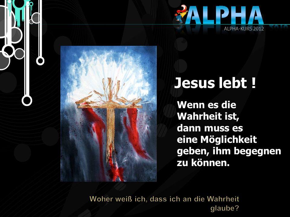 Jesus lebt ! Wenn es die Wahrheit ist, dann muss es eine Möglichkeit geben, ihm begegnen zu können. ALPHA-KURS 2012