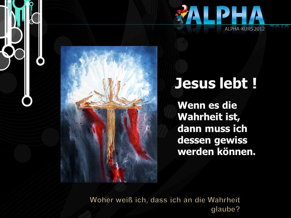 Jesus lebt ! Wenn es die Wahrheit ist, dann muss ich dessen gewiss werden können. ALPHA-KURS 2012
