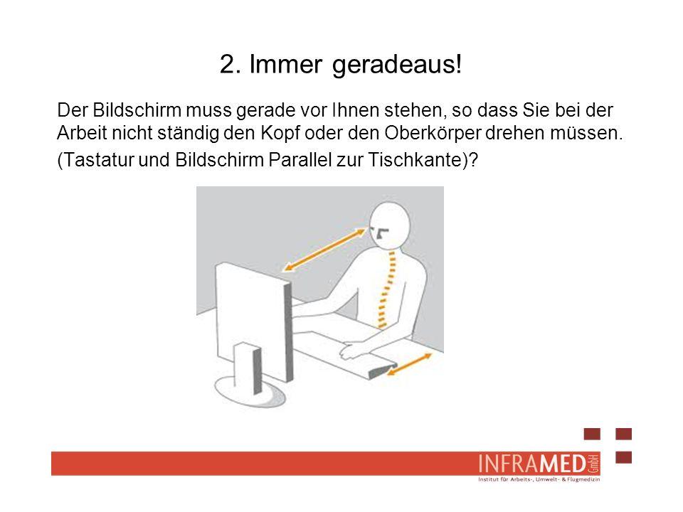 2. Immer geradeaus! Der Bildschirm muss gerade vor Ihnen stehen, so dass Sie bei der Arbeit nicht ständig den Kopf oder den Oberkörper drehen müssen.