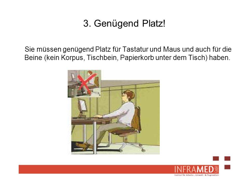 3. Genügend Platz! Sie müssen genügend Platz für Tastatur und Maus und auch für die Beine (kein Korpus, Tischbein, Papierkorb unter dem Tisch) haben.