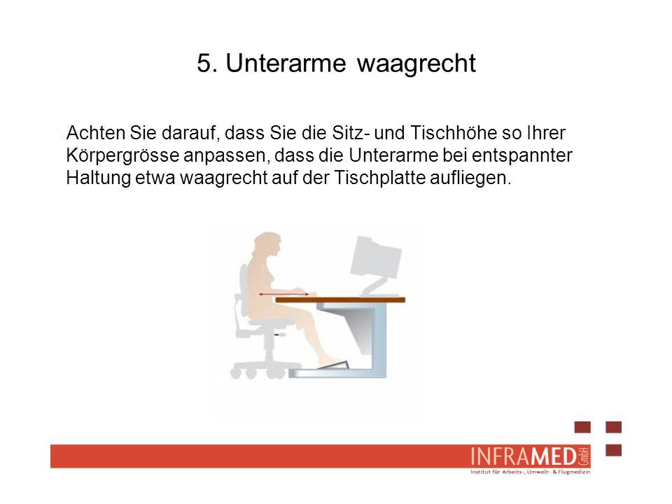 5. Unterarme waagrecht Achten Sie darauf, dass Sie die Sitz- und Tischhöhe so Ihrer Körpergrösse anpassen, dass die Unterarme bei entspannter Haltung