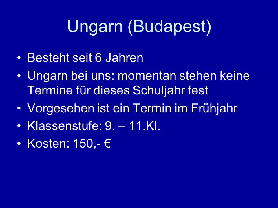 Ungarn (Budapest) Besteht seit 6 Jahren Ungarn bei uns: momentan stehen keine Termine für dieses Schuljahr fest Vorgesehen ist ein Termin im Frühjahr