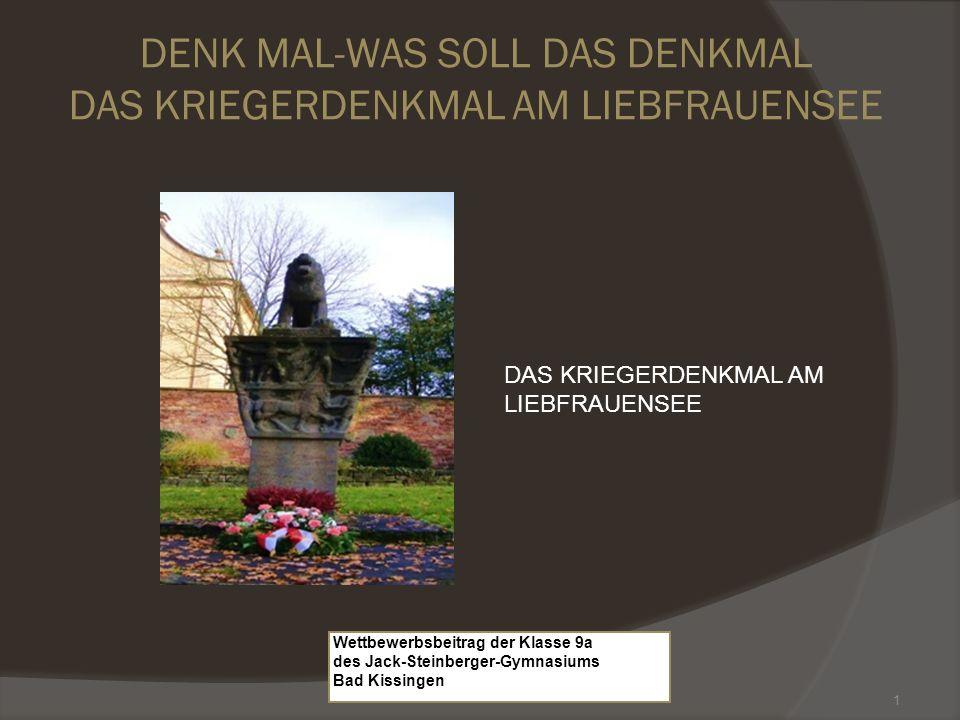1 Wettbewerbsbeitrag der Klasse 9a des Jack-Steinberger-Gymnasiums Bad Kissingen DENK MAL-WAS SOLL DAS DENKMAL DAS KRIEGERDENKMAL AM LIEBFRAUENSEE DAS