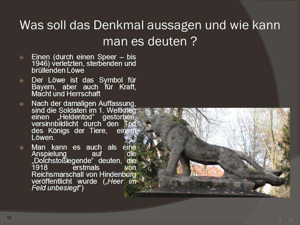 6 Was soll das Denkmal aussagen und wie kann man es deuten ? Einen (durch einen Speer – bis 1946) verletzten, sterbenden und brüllenden Löwe Der Löwe