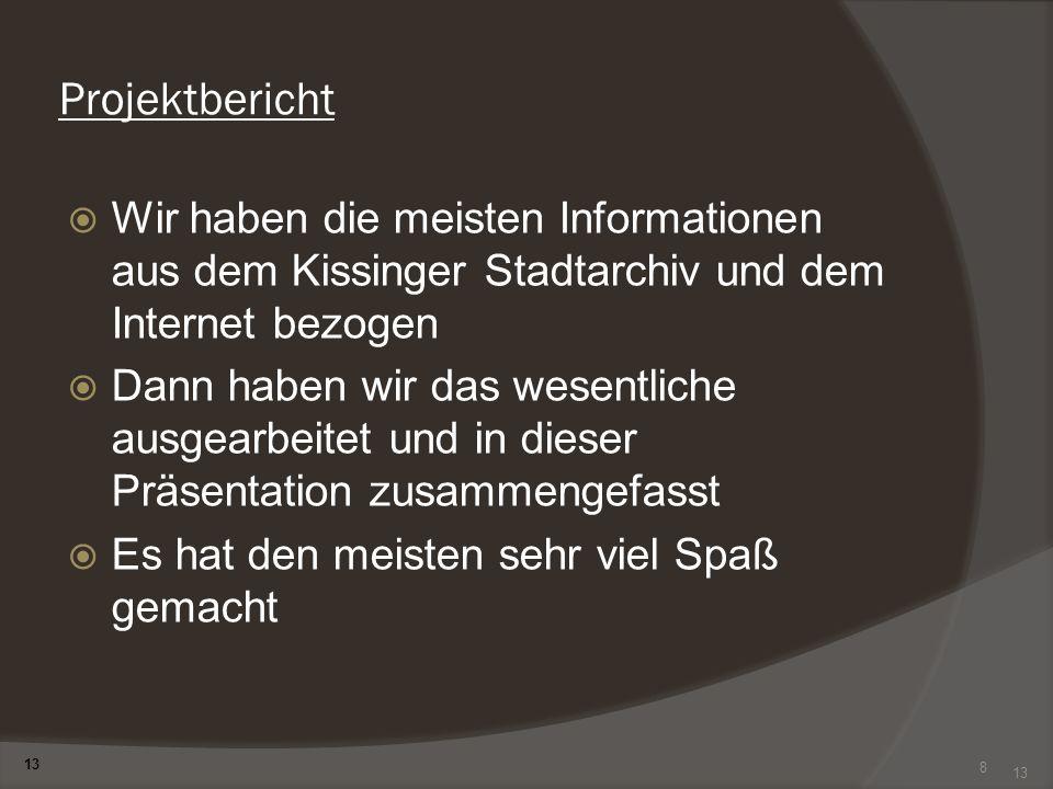 8 Projektbericht Wir haben die meisten Informationen aus dem Kissinger Stadtarchiv und dem Internet bezogen Dann haben wir das wesentliche ausgearbeit