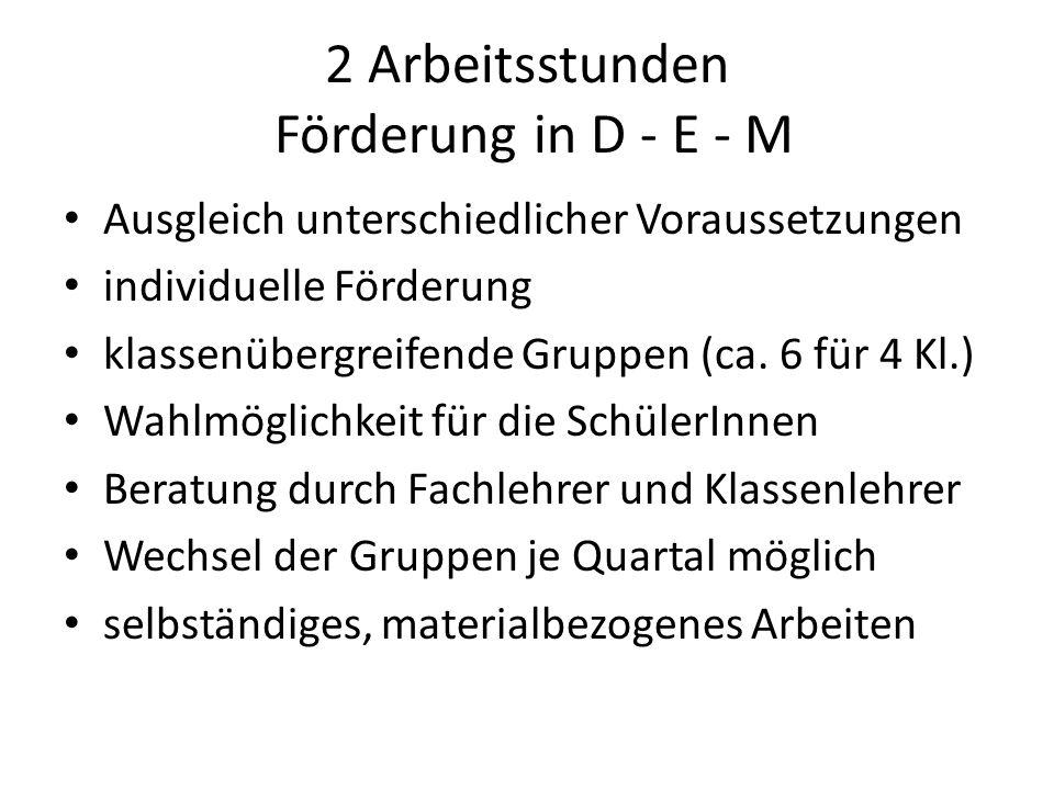 2 Arbeitsstunden Förderung in D - E - M Ausgleich unterschiedlicher Voraussetzungen individuelle Förderung klassenübergreifende Gruppen (ca. 6 für 4 K