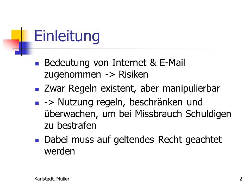 Karlstedt, Müller2 Einleitung Bedeutung von Internet & E-Mail zugenommen -> Risiken Zwar Regeln existent, aber manipulierbar -> Nutzung regeln, beschränken und überwachen, um bei Missbrauch Schuldigen zu bestrafen Dabei muss auf geltendes Recht geachtet werden