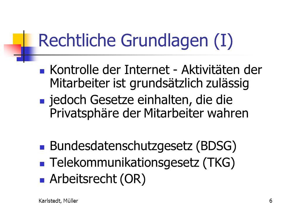 Karlstedt, Müller6 Rechtliche Grundlagen (I) Kontrolle der Internet - Aktivitäten der Mitarbeiter ist grundsätzlich zulässig jedoch Gesetze einhalten, die die Privatsphäre der Mitarbeiter wahren Bundesdatenschutzgesetz (BDSG) Telekommunikationsgesetz (TKG) Arbeitsrecht (OR)