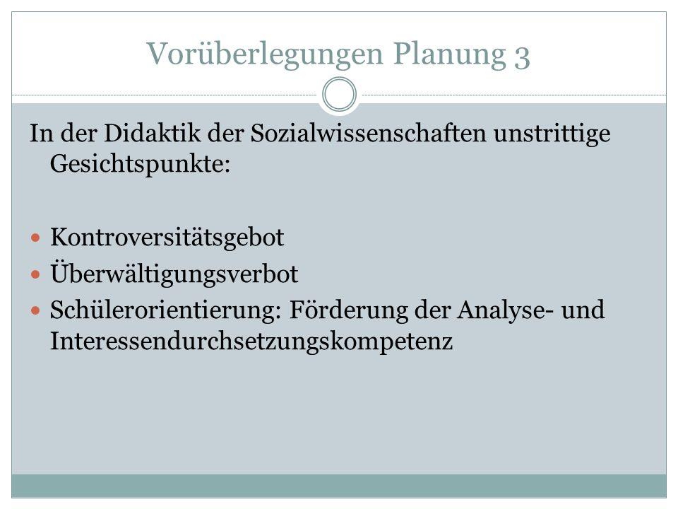 Vorüberlegungen Planung 3 In der Didaktik der Sozialwissenschaften unstrittige Gesichtspunkte: Kontroversitätsgebot Überwältigungsverbot Schülerorient