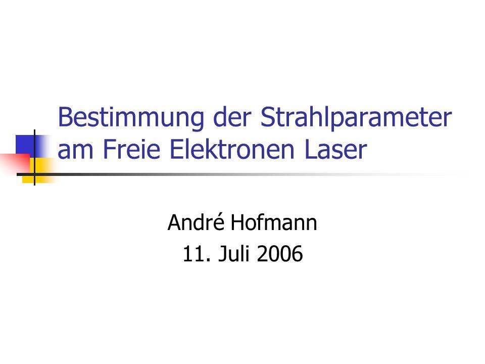 Bestimmung der Strahlparameter am Freie Elektronen Laser André Hofmann 11. Juli 2006