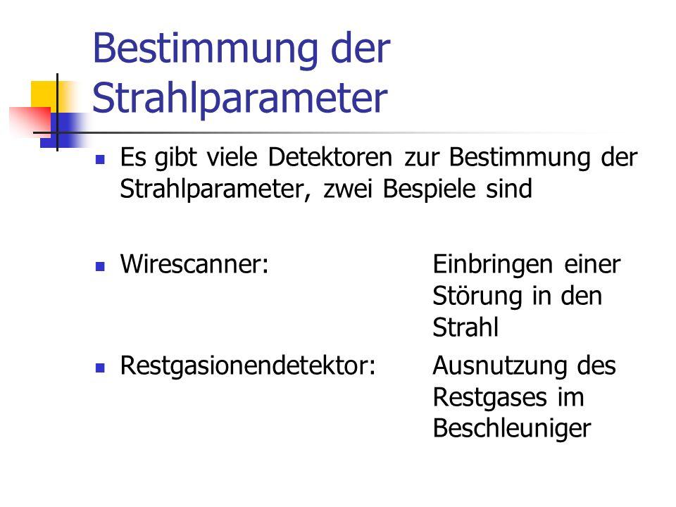 Bestimmung der Strahlparameter Es gibt viele Detektoren zur Bestimmung der Strahlparameter, zwei Bespiele sind Wirescanner: Einbringen einer Störung in den Strahl Restgasionendetektor: Ausnutzung des Restgases im Beschleuniger