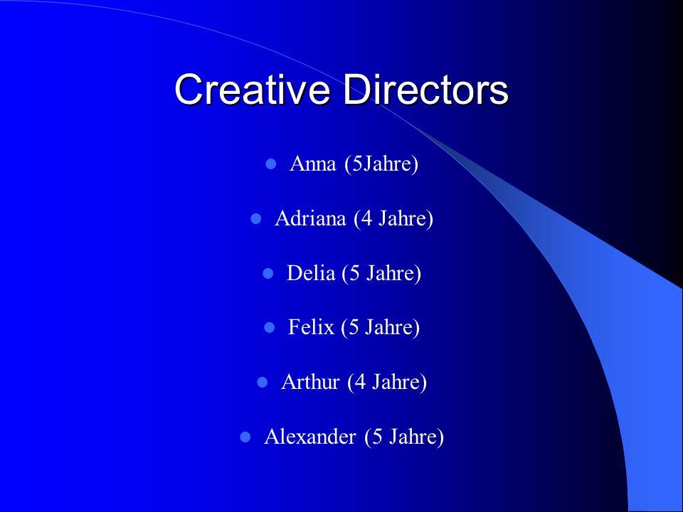 Creative Directors Anna (5Jahre) Adriana (4 Jahre) Delia (5 Jahre) Felix (5 Jahre) Arthur (4 Jahre) Alexander (5 Jahre)