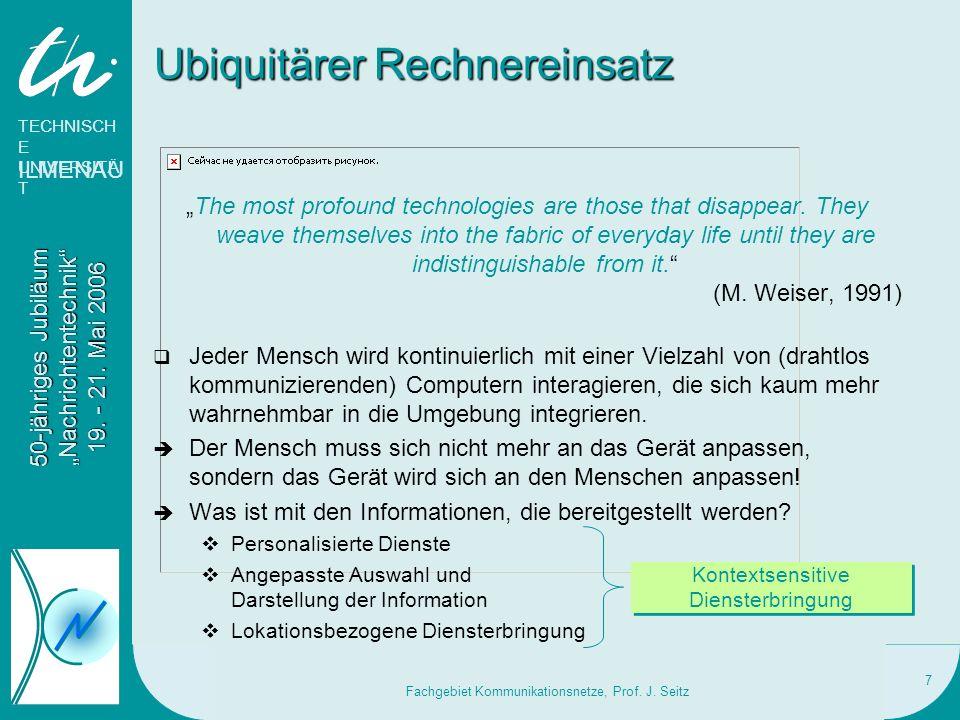 TECHNISCH E UNIVERSITÄ T ILMENAU 50-jähriges Jubiläum Nachrichtentechnik 19. - 21. Mai 2006 Fachgebiet Kommunikationsnetze, Prof. J. Seitz 7 Ubiquitär